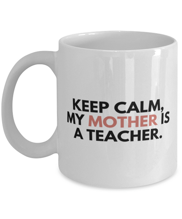 Funny Coffee Mug, Keep calm my mother is a teacher Coffee Mugs [tag]